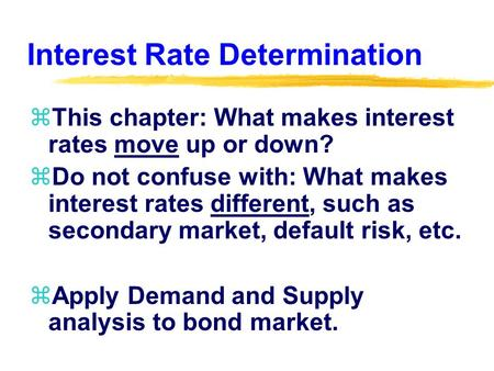 Interest Rate Determination zThis chapter: What makes interest rates move up or down? zDo not confuse with: What makes interest rates different, such as.