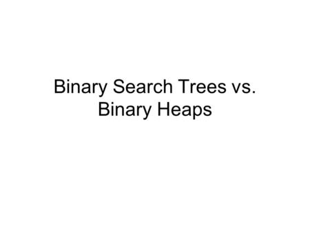 Binary Search Trees vs. Binary Heaps. Binary Search Tree Condition Given a node i –i.value is the stored object –i.left and i.right point to other nodes.