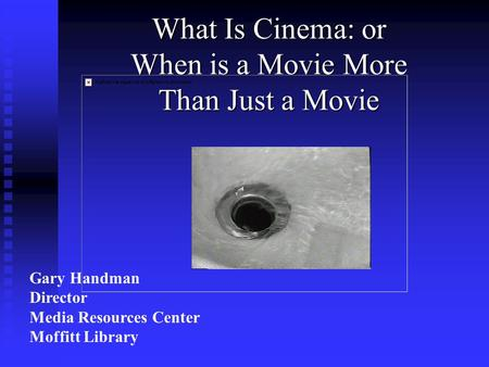 What Is Cinema: or When is a Movie More Than Just a Movie Gary Handman Director Media Resources Center Moffitt Library.