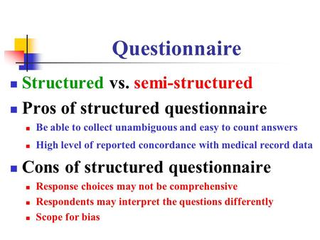 Questionnaire Structured vs. semi-structured Pros of structured questionnaire Be able to collect unambiguous and easy to count answers High level of reported.