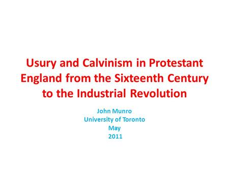 Usury and Calvinism in Protestant England from the Sixteenth Century to the Industrial Revolution John Munro University of Toronto May 2011.