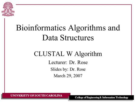 UNIVERSITY OF SOUTH CAROLINA College of Engineering & Information Technology Bioinformatics Algorithms and Data Structures CLUSTAL W Algorithm Lecturer:
