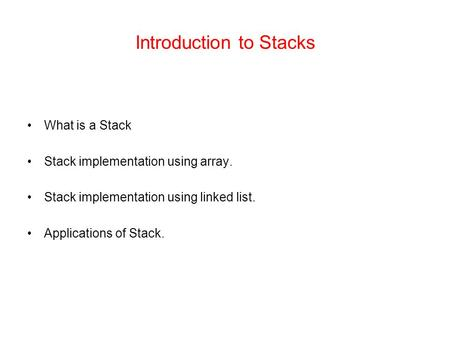 Introduction to Stacks What is a Stack Stack implementation using array. Stack implementation using linked list. Applications of Stack.