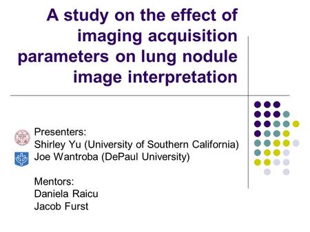 A study on the effect of imaging acquisition parameters on lung nodule image interpretation Presenters: Shirley Yu (University of Southern California)