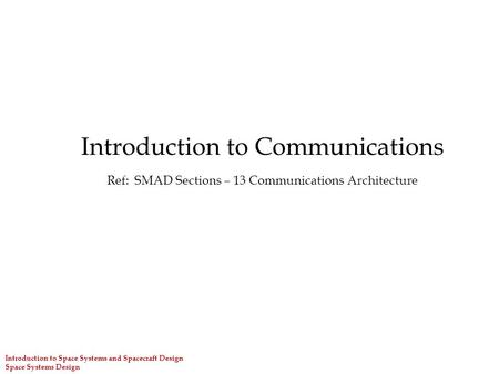 Introduction to Communications Ref: SMAD Sections – 13 Communications Architecture Introduction to Space Systems and Spacecraft Design Space Systems Design.