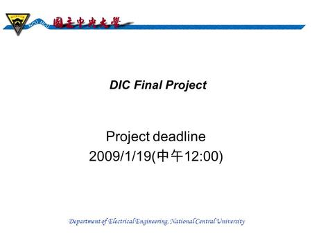 Department of Electrical Engineering, National Central University DIC Final Project Project deadline 2009/1/19( 中午 12:00)