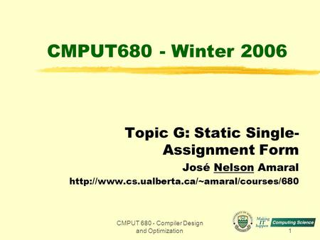 CMPUT 680 - Compiler Design and Optimization1 CMPUT680 - Winter 2006 Topic G: Static Single- Assignment Form José Nelson Amaral