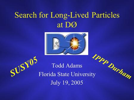 Search for Long-Lived Particles at DØ Todd Adams Florida State University July 19, 2005 SUSY05 IPPP Durham.