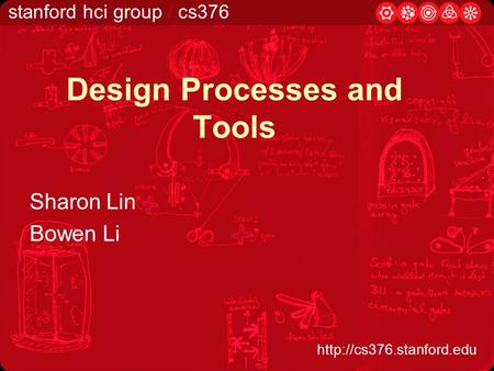 Stanford hci group / cs376  Design Processes and Tools Sharon Lin Bowen Li.
