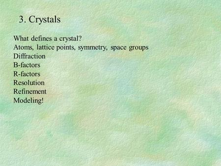 3. Crystals What defines a crystal? Atoms, lattice points, symmetry, space groups Diffraction B-factors R-factors Resolution Refinement Modeling!