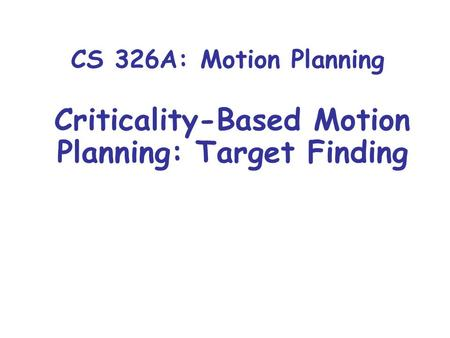 CS 326A: Motion Planning Criticality-Based Motion Planning: Target Finding.