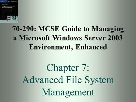 70-290: MCSE Guide to Managing a Microsoft Windows Server 2003 Environment, Enhanced Chapter 7: Advanced File System Management.