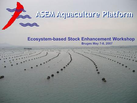 ASEM Aquaculture Platform Ecosystem-based Stock Enhancement Workshop Bruges May 7-8, 2007.