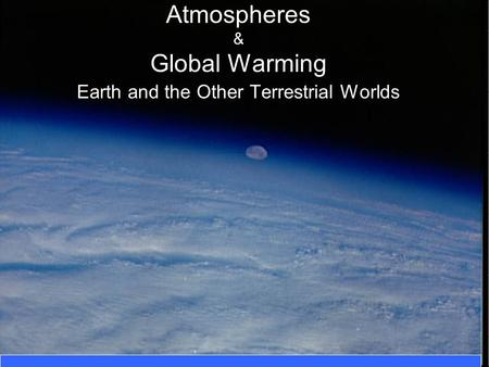 Atmospheres & Global Warming Earth and the Other Terrestrial Worlds.