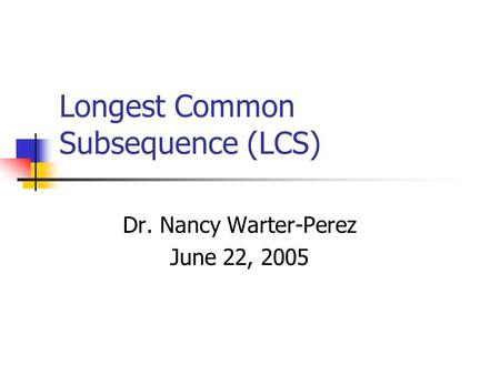 Longest Common Subsequence (LCS) Dr. Nancy Warter-Perez June 22, 2005.