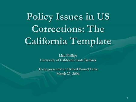 1 Policy Issues in US Corrections: The California Template Llad Phillips University of California Santa Barbara To be presented at Oxford Round Table March.
