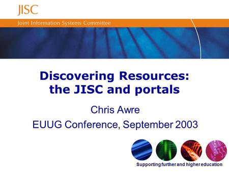 Supporting further and higher education Discovering Resources: the JISC and portals Chris Awre EUUG Conference, September 2003.