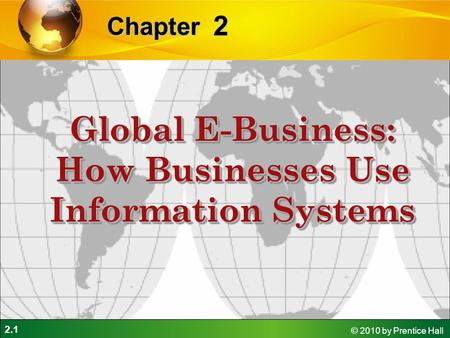 2.1 © 2010 by Prentice Hall 2 Chapter Global E-Business: How Businesses Use Information Systems.