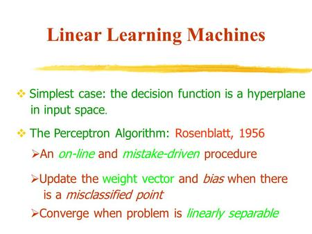 Linear Learning Machines  Simplest case: the decision function is a hyperplane in input space.  The Perceptron Algorithm: Rosenblatt, 1956  An on-line.