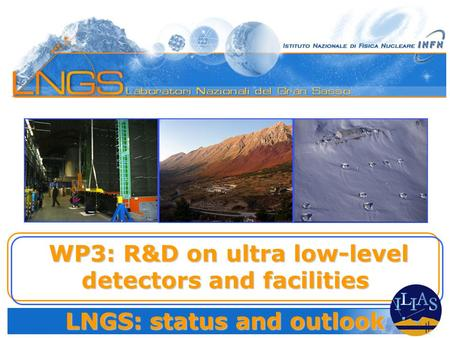 WP3: R&D on ultra low-level detectors and facilities WP3: R&D on ultra low-level detectors and facilities LNGS: status and outlook.
