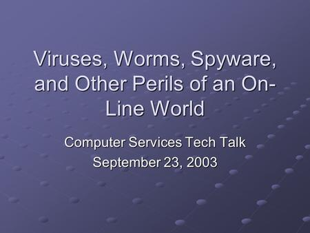 Viruses, Worms, Spyware, and Other Perils of an On- Line World Computer Services Tech Talk September 23, 2003.