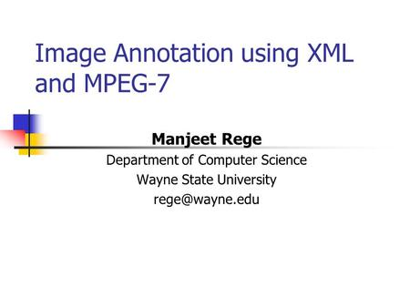 Image Annotation using XML and MPEG-7 Manjeet Rege Department of Computer Science Wayne State University