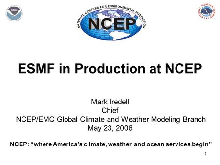 "1 ESMF in Production at NCEP Mark Iredell Chief NCEP/EMC Global Climate and Weather Modeling Branch May 23, 2006 NCEP: ""where America's climate, weather,"