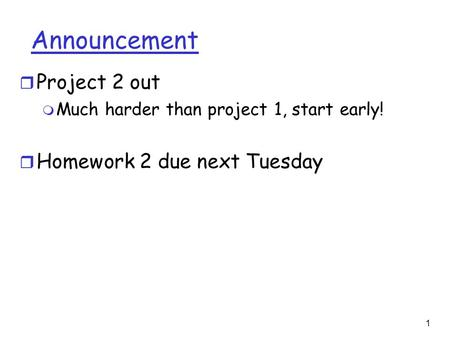1 Announcement r Project 2 out m Much harder than project 1, start early! r Homework 2 due next Tuesday.