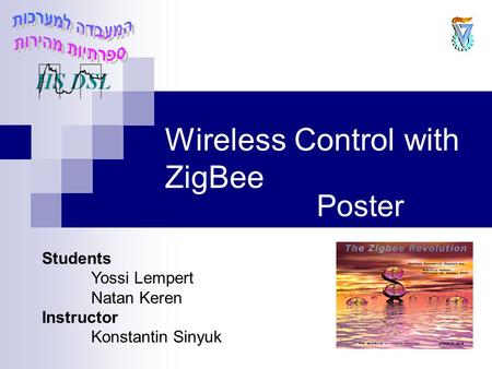 Wireless Control with ZigBee Poster Students Yossi Lempert Natan Keren Instructor Konstantin Sinyuk.