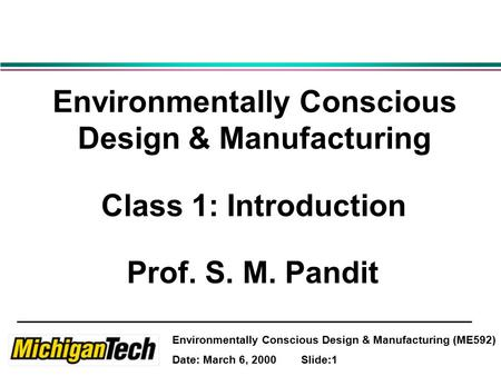 Environmentally Conscious Design & Manufacturing (ME592) Date: March 6, 2000 Slide:1 Environmentally Conscious Design & Manufacturing Class 1: Introduction.