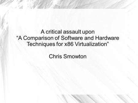 "A critical assault upon ""A Comparison of Software and Hardware Techniques for x86 Virtualization"" Chris Smowton."