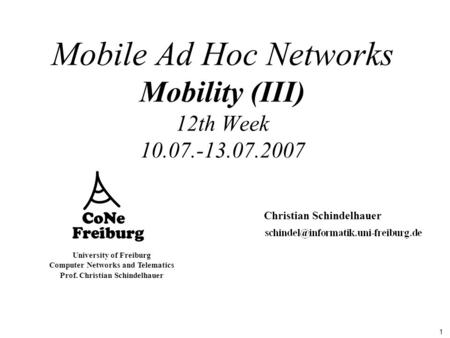 1 University of Freiburg Computer Networks and Telematics Prof. Christian Schindelhauer Mobile Ad Hoc Networks Mobility (III) 12th Week 10.07.-13.07.2007.