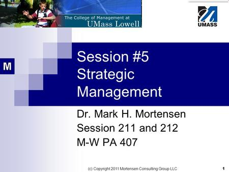 1 (c) Copyright 2011 Mortensen Consulting Group LLC Session #5 Strategic Management Dr. Mark H. Mortensen Session 211 and 212 M-W PA 407.