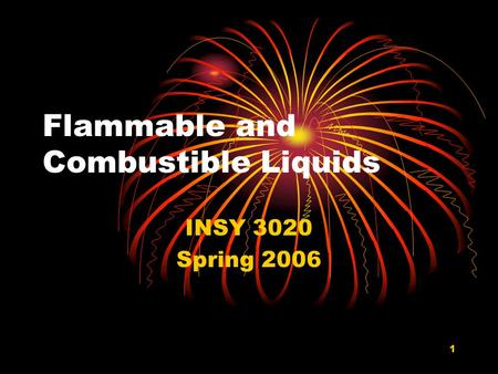 1 Flammable and Combustible Liquids INSY 3020 Spring 2006.