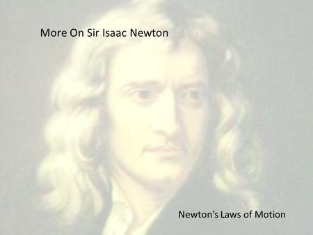 More On Sir Isaac Newton Newton's Laws of Motion.
