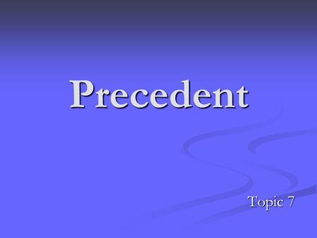 Precedent Topic 7. Precedent The hallmarks of justice are that it should be certain, and should be universal. The doctrine of precedent was developed.