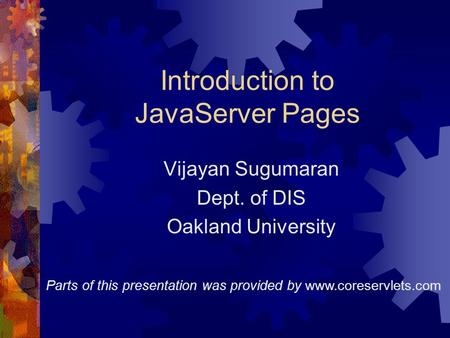 Introduction to JavaServer Pages Vijayan Sugumaran Dept. of DIS Oakland University Parts of this presentation was provided by www.coreservlets.com.
