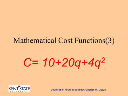 Lectures in Microeconomics-Charles W. Upton Mathematical Cost Functions(3) C= 10+20q+4q 2.