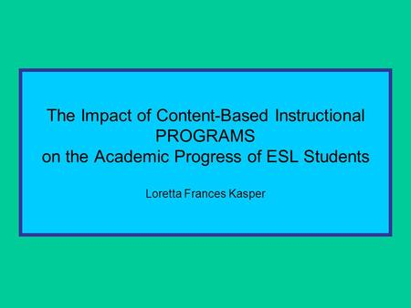 The Impact of Content-Based Instructional PROGRAMS on the Academic Progress of ESL Students Loretta Frances Kasper.