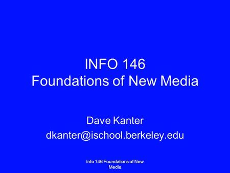 Info 146 Foundations of New Media INFO 146 Foundations of New Media Dave Kanter