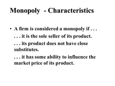 Monopoly - Characteristics A firm is considered a monopoly if...... it is the sole seller of its product.... its product does not have close substitutes....