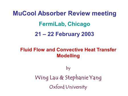 MuCool Absorber Review meeting FermiLab, Chicago 21 – 22 February 2003 Fluid Flow and Convective Heat Transfer Modelling by Wing Lau & Stephanie Yang Oxford.