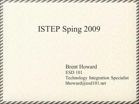 ISTEP Sping 2009 Brent Howard ESD 101 Technology Integration Specialist
