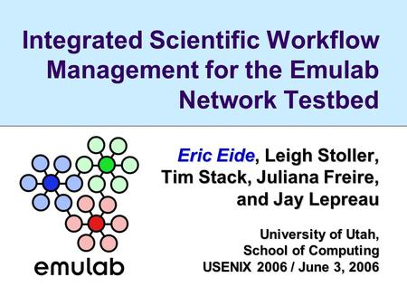 Integrated Scientific Workflow Management for the Emulab Network Testbed Eric Eide, Leigh Stoller, Tim Stack, Juliana Freire, and Jay Lepreau and Jay Lepreau.