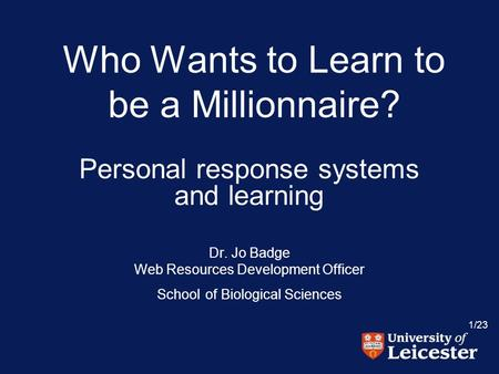 1/23 Who Wants to Learn to be a Millionnaire? Personal response systems and learning Dr. Jo Badge Web Resources Development Officer School of Biological.