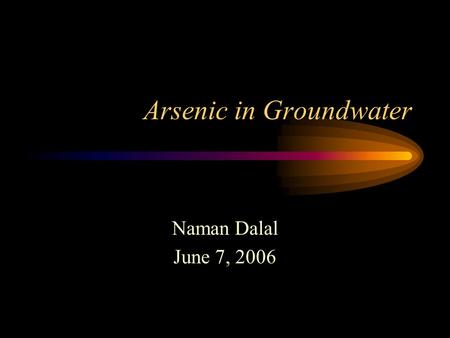 Arsenic in Groundwater Naman Dalal June 7, 2006.  Arsenic Information Arsenic is a semi-metal with an atomic.