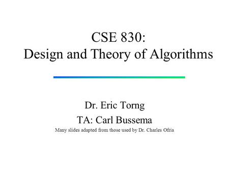 CSE 830: Design and Theory of Algorithms Dr. Eric Torng TA: Carl Bussema Many slides adapted from those used by Dr. Charles Ofria.