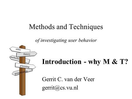 Methods and Techniques of investigating user behavior Introduction - why M & T? Gerrit C. van der Veer aims theory methods planning presentation.