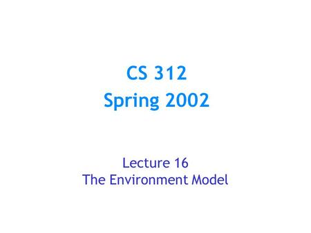 CS 312 Spring 2002 Lecture 16 The Environment Model.