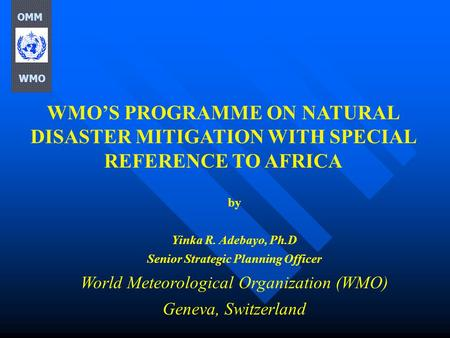WMO'S PROGRAMME ON NATURAL DISASTER MITIGATION WITH SPECIAL REFERENCE TO AFRICA by Yinka R. Adebayo, Ph.D Senior Strategic Planning Officer World Meteorological.